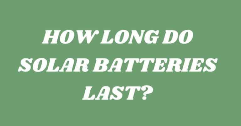 HOW LONG DO SOLAR BATTERIES LAST?
